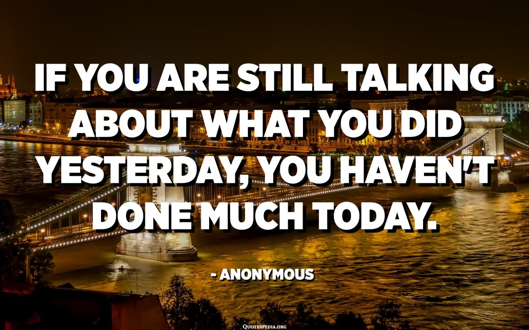 If you are still talking about what you did yesterday, you haven't done much today. - Anonymous