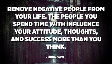 Remove negative people from your life. The people you spend time with influence your attitude, thoughts, and success more than you think. - Unknown