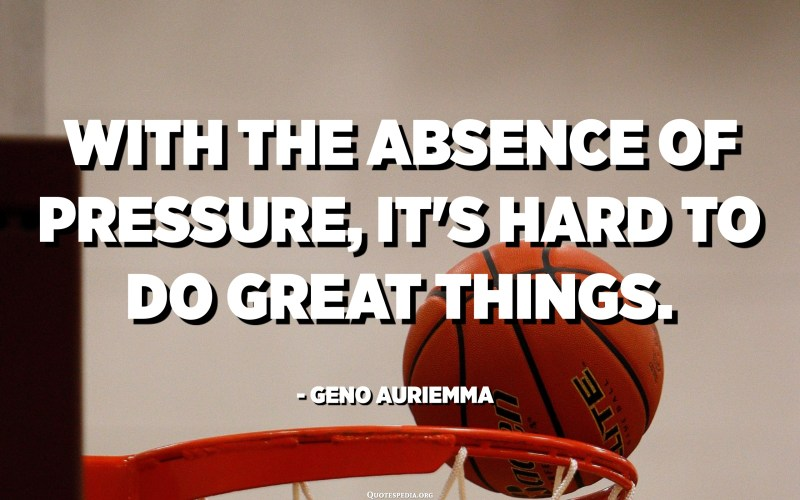 With the absence of pressure, it's hard to do great things. - Geno Auriemma