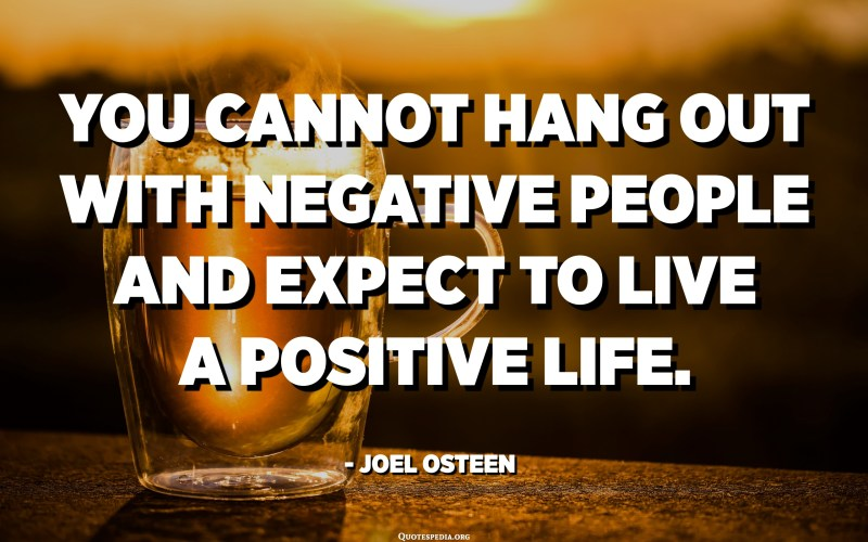 You cannot hang out with negative people and expect to live a positive life. - Joel Osteen