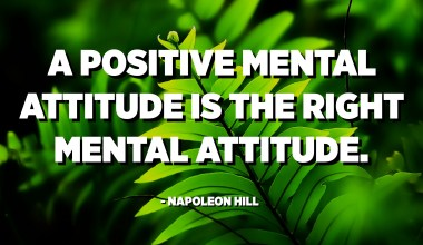 A positive mental attitude is the right mental attitude. - Napoleon Hill