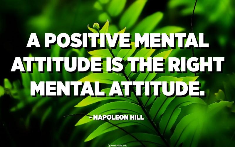 A positive mental attitude is the right mental attitude. - Napoleon Hill