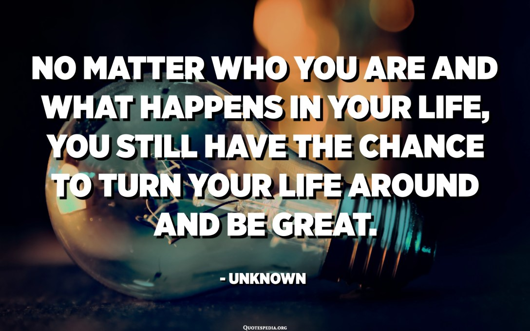 No matter who you are and what happens in your life, you still have the chance to turn your life around and be great. - Unknown