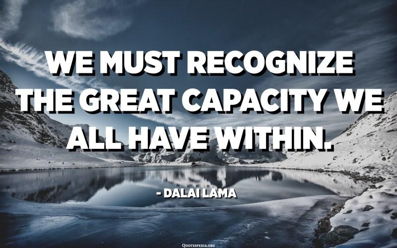 يجب علينا أن ندرك القدرة الهائلة التي لدينا جميعا. - الدالاي لاما
