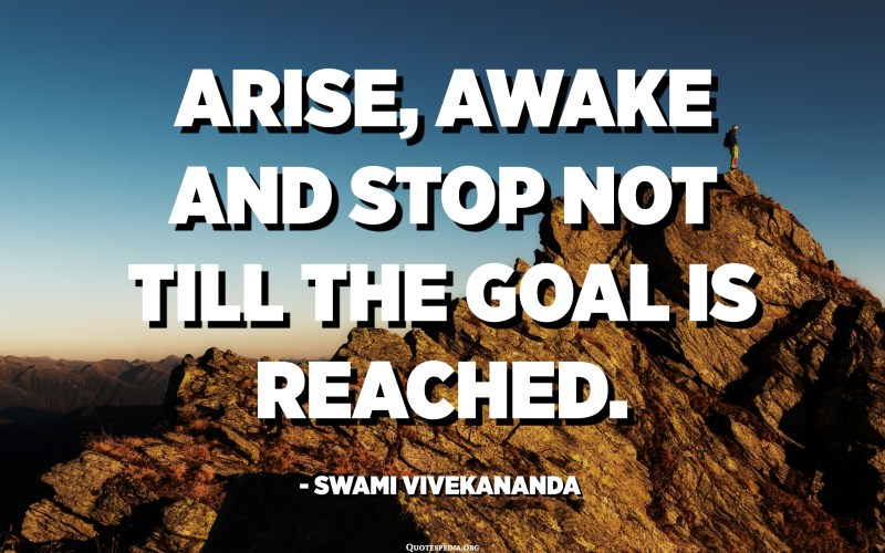 Arise, awake and stop not till the goal is reached. - Swami Vivekananda