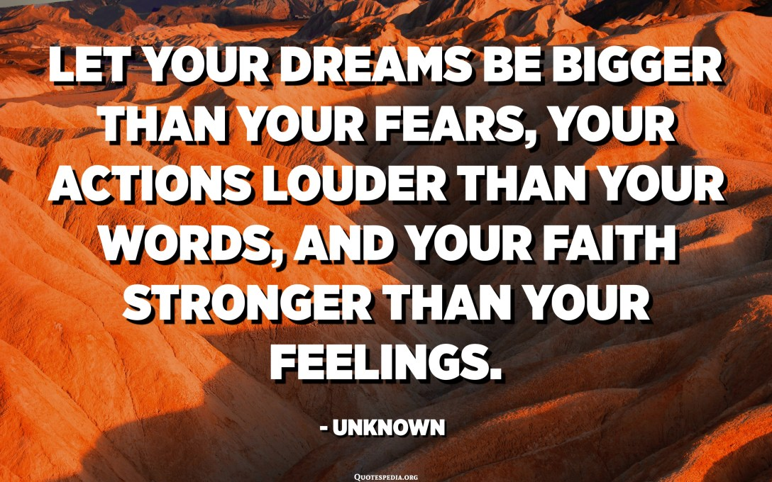 Let your dreams be bigger than your fears, your actions louder than your words, and your faith stronger than your feelings. - Unknown