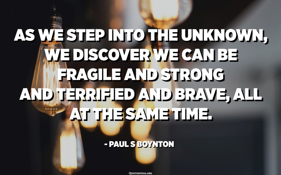 As we step into the unknown, we discover we can be fragile and strong and terrified and brave, all at the same time. - Paul S Boynton