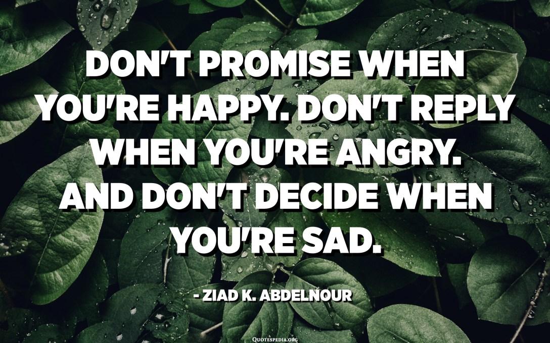 لا تعد عندما تكون سعيدًا. لا ترد عندما تكون غاضبًا. ولا تقرر متى تكون حزينًا. - زياد عبد النور