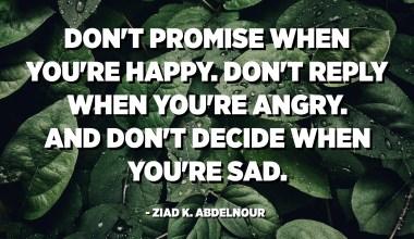 Beloof het niet als je gelukkig bent. Reageer niet als je boos bent. En beslis niet wanneer je verdrietig bent. - Ziad K. Abdelnour