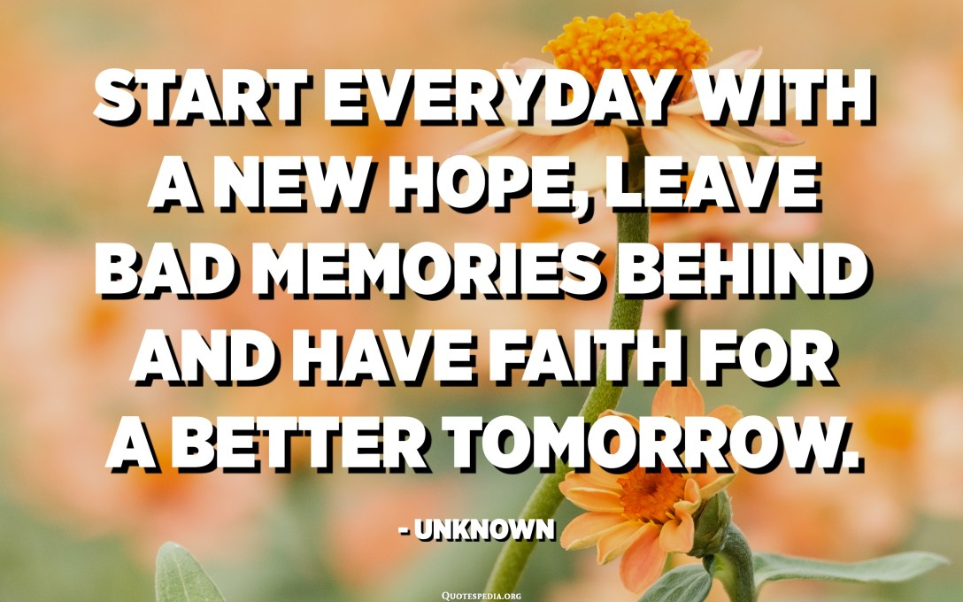 Start everyday with a new hope, leave bad memories behind and have faith for a better tomorrow. - Unknown