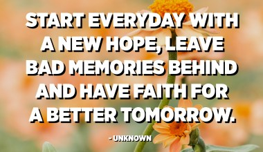 ابدأ كل يوم بأمل جديد ، واترك الذكريات السيئة خلفك ، وثق بغد أفضل. - مجهول