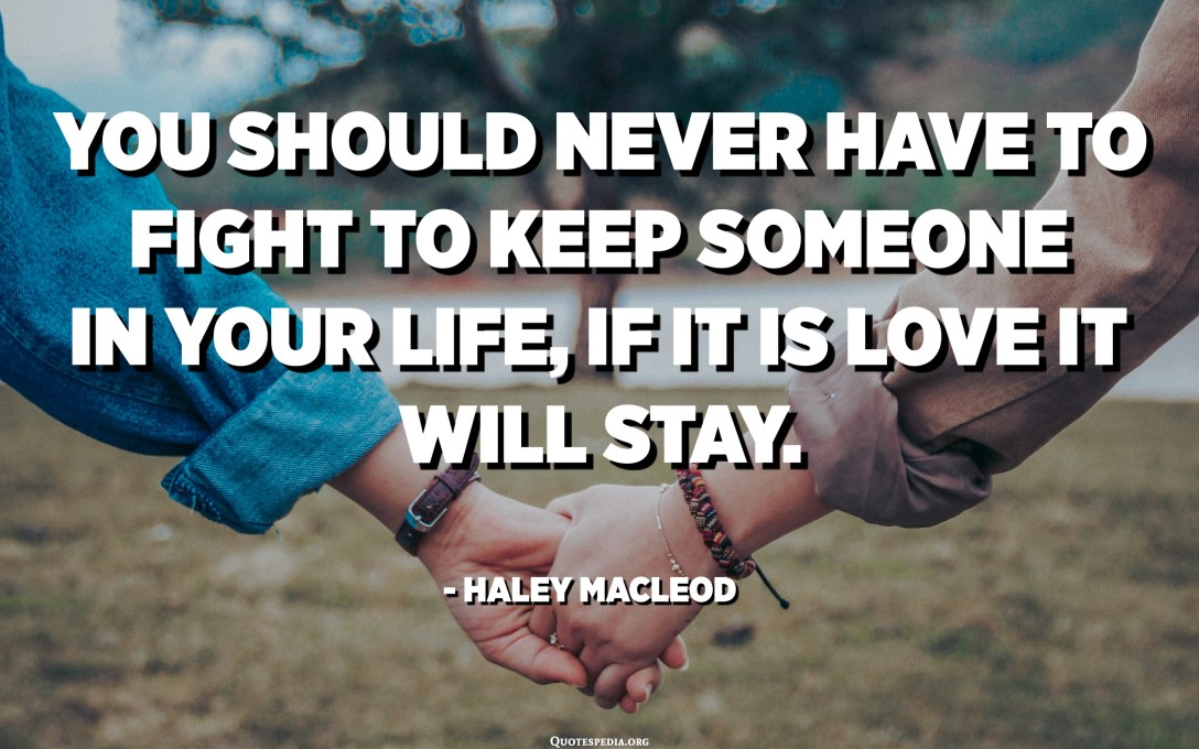 You should never have to fight to keep someone in your life, if it is love it will stay. - Haley MacLeod