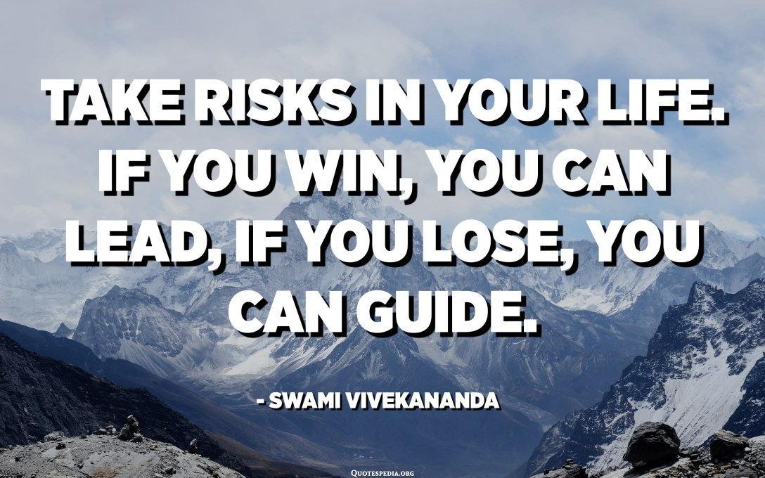 Take risks in your life. If you win, you can lead, if you lose, you can guide. - Swami Vivekananda