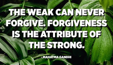The weak can never forgive. Forgiveness is the attribute of the strong. - Mahatma Gandhi