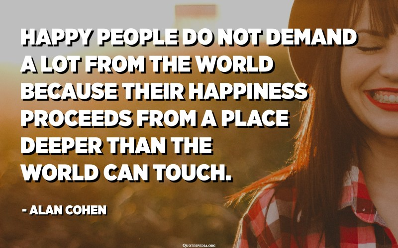 Happy people do not demand a lot from the world because their happiness proceeds from a place deeper than the world can touch. - Alan Cohen