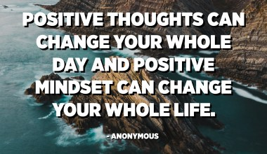 Positive thoughts can change your whole day and positive mindset can change your whole life. - Anonymous