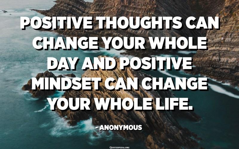 يمكن أن تغير الأفكار الإيجابية يومك بالكامل ويمكن للعقلية الإيجابية أن تغير حياتك كلها. - مجهول