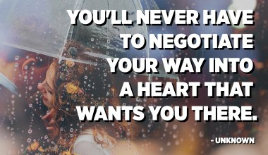 You'll never have to negotiate your way into a heart that wants you there. - Unknown
