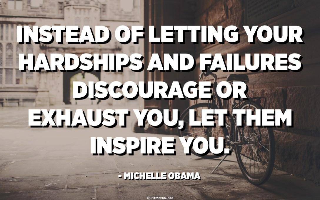 بدلًا من ترك مشقاتك وإخفاقاتك تثبطك أو تستنفدك ، دعهم يلهمونك. - ميشيل أوباما