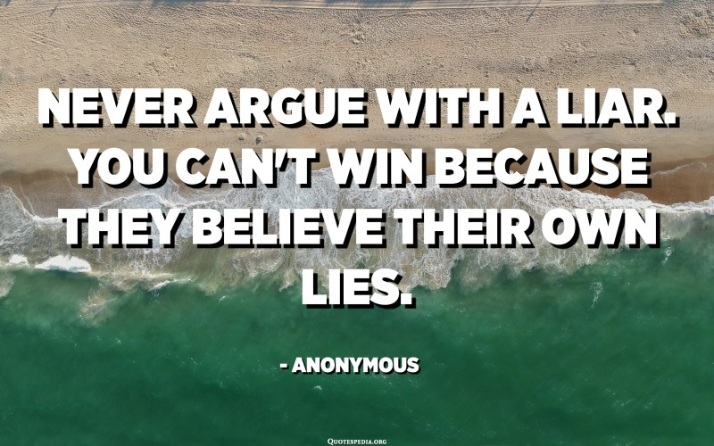Never argue with a liar. You can't win because they believe their own lies. - Anonymous