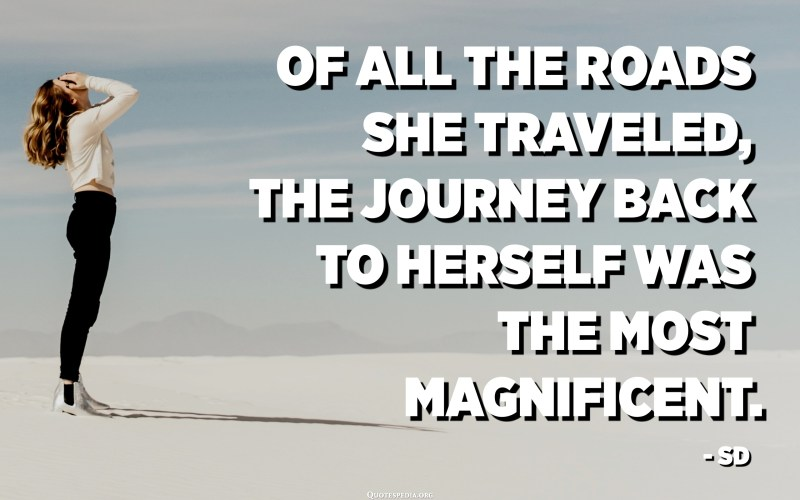 Of all the roads she traveled, the journey back to herself was the most magnificent. - SD