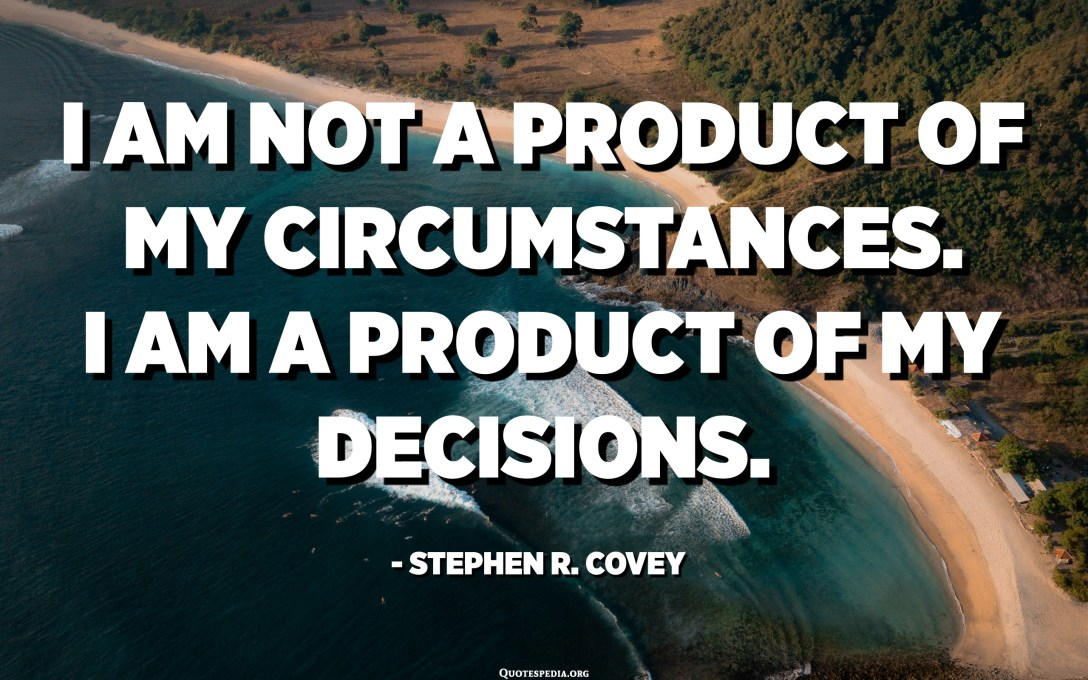 I am not a product of my circumstances. I am a product of my decisions. - Stephen R. Covey