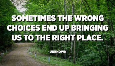 Sometimes the wrong choices end up bringing us to the right place. - Unknown