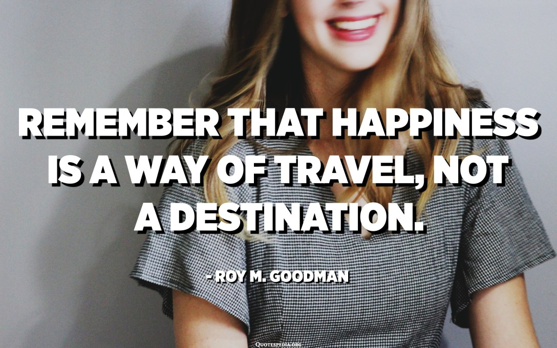 Remember that happiness is a way of travel, not a destination. - Roy M. Goodman
