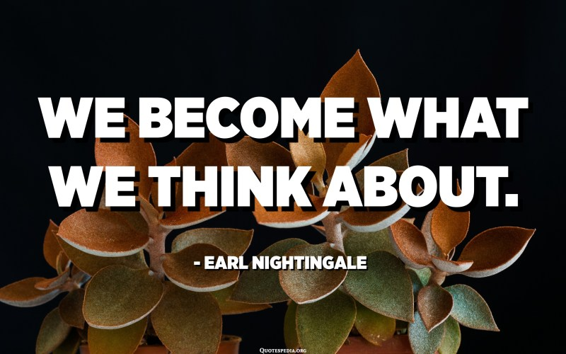 We become what we think about. - Earl Nightingale