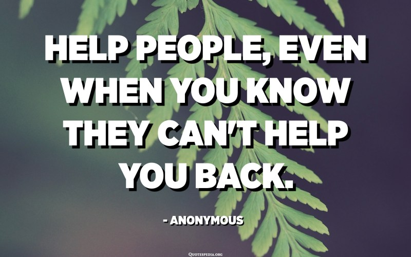 Help people, even when you know they can't help you back. - Anonymous