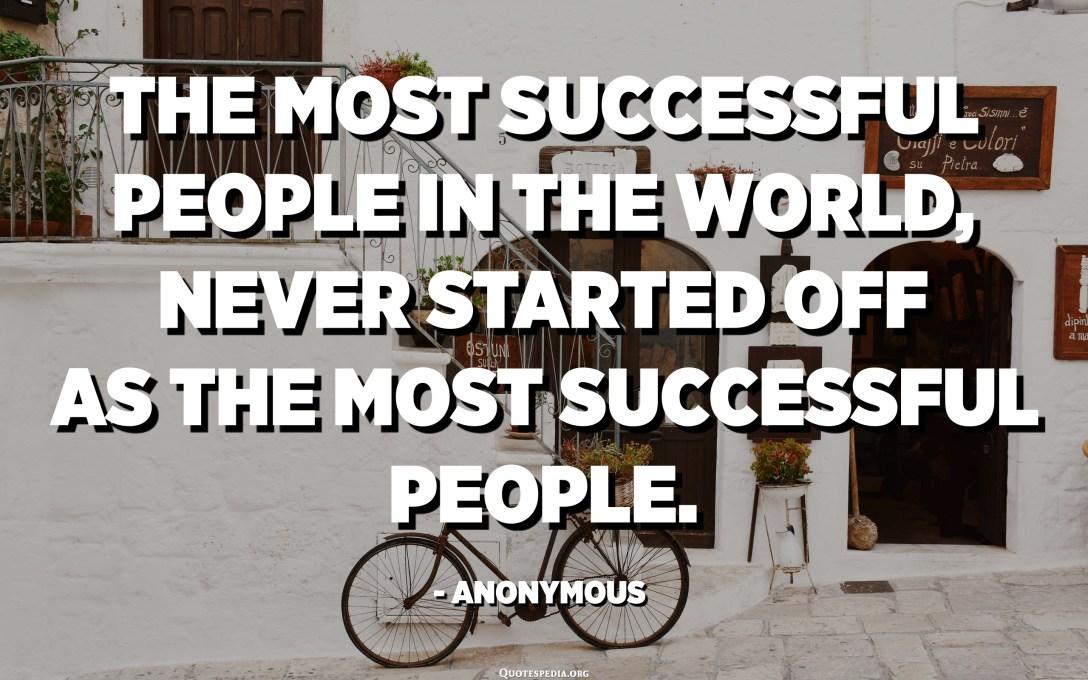 أكثر الناس نجاحًا في العالم ، لم يبدأوا أبدًا كأكثر الناس نجاحًا. - مجهول