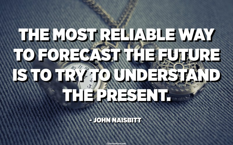 The most reliable way to forecast the future is to try to understand the present. - John Naisbitt