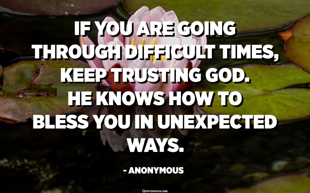 If you are going through difficult times, keep trusting God. He knows how to bless you in unexpected ways. - Anonymous