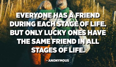 Everyone has a friend during each stage of life. But only lucky ones have the same friend in all stages of life. - Anonymous