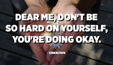 Dear me, don't be so hard on yourself, you're doing okay. - Unknown