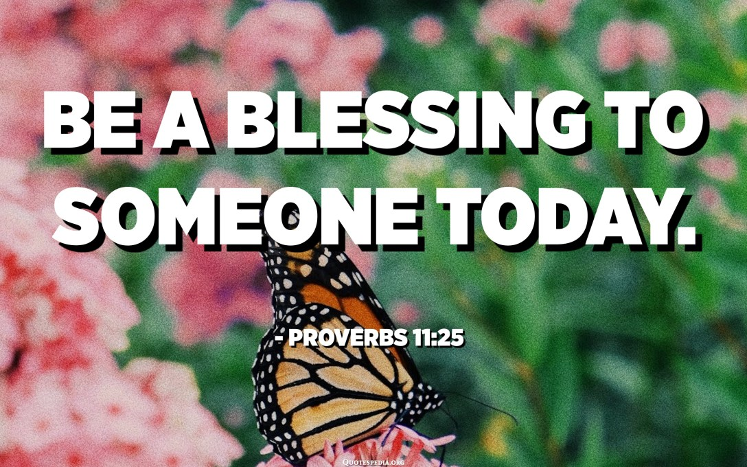 Be a blessing to someone today. - Proverbs 11:25