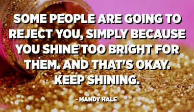 Some people are going to reject you, simply because you shine too bright for them. And that's okay. Keep shining. - Mandy Hale