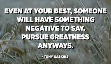 Even at your best, someone will have something negative to say. Pursue Greatness anyways. - Tony Gaskins