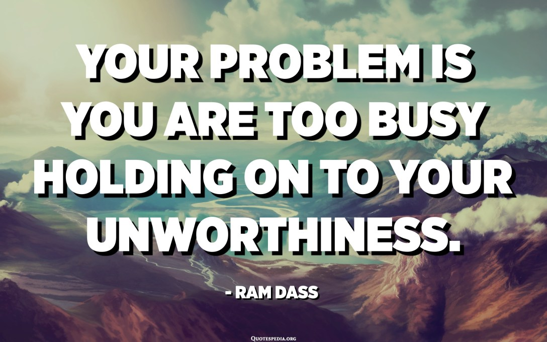 Your problem is you are too busy holding on to your unworthiness. - Ram Dass