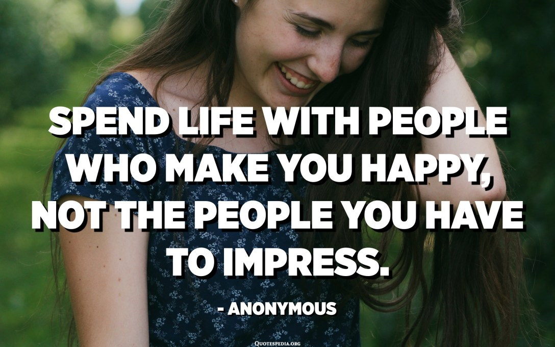 Spend life with people who make you happy, not the people you have to impress. - Anonymous