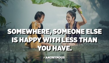 Somewhere, someone else is happy with less than you have. - Anonymous