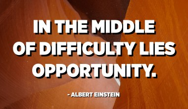 In the middle of difficulty lies opportunity. - Albert Einstein