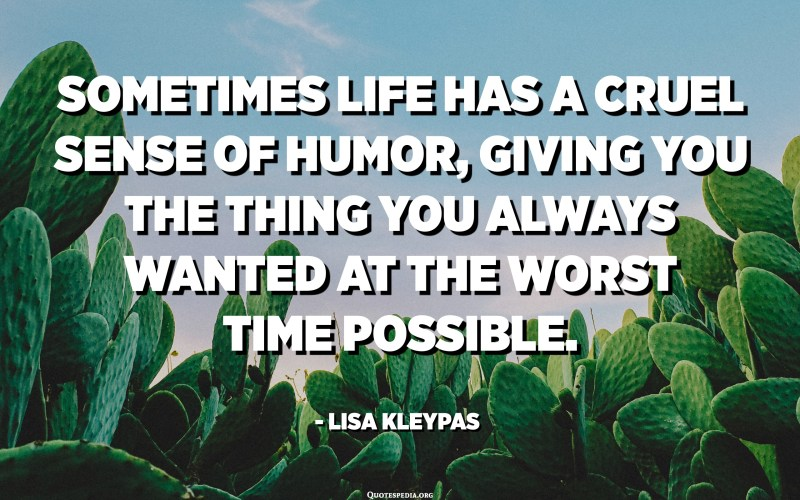 Sometimes life has a cruel sense of humor, giving you the thing you always wanted at the worst time possible. - Lisa Kleypas