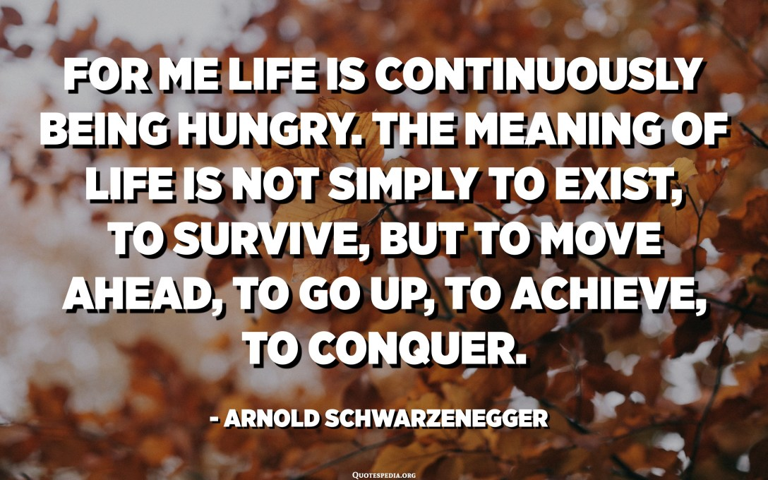 For me life is continuously being hungry. The meaning of life is not simply to exist, to survive, but to move ahead, to go up, to achieve, to conquer. - Arnold Schwarzenegger