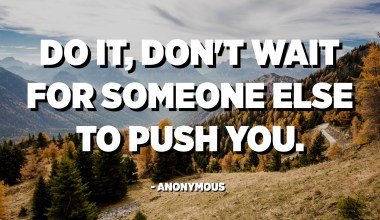 Do it, don't wait for someone else to push you. - Anonymous