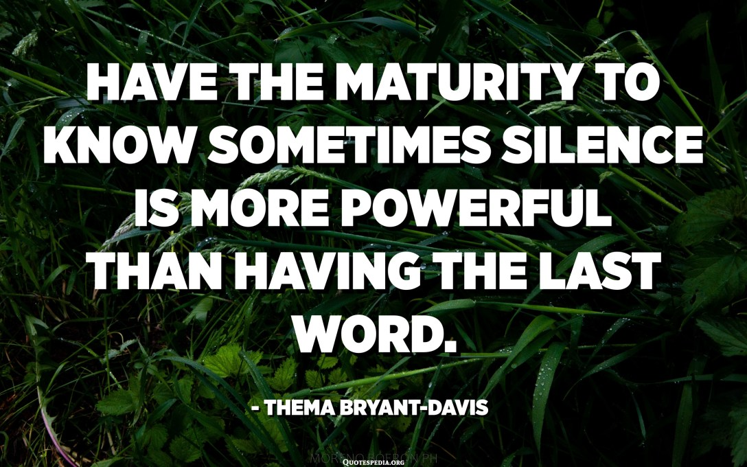 Have the maturity to know sometimes silence is more powerful than having the last word. - Thema Bryant-Davis