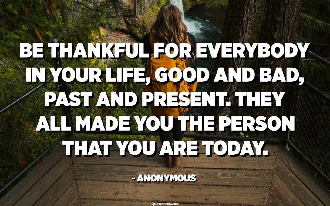 Be thankful for everybody in your life, good and bad, past and present. They all made you the person that you are today. - Anonymous