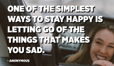 One of the simplest ways to stay happy is letting go of the things that makes you sad. - Anonymous