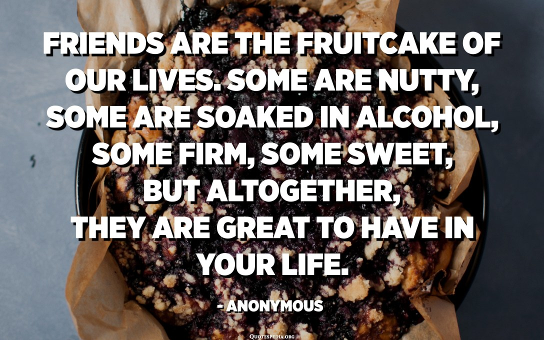 Friends are the fruitcake of our lives. Some are nutty, some are soaked in alcohol, some firm, some sweet, but altogether, they are great to have in your life. - Anonymous