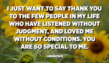 I just want to say thank you to the few people in my life who have listened without judgment, and loved me without conditions. You are so special to me. - Unknown